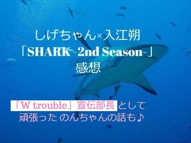 SHARK-2nd Season-感想&宣伝部長・小瀧